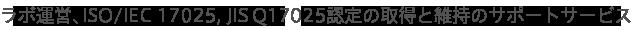 ラボ運営、ISO/IEC 17025, JIS Q 17025認定の取得と維持のサポートサービス